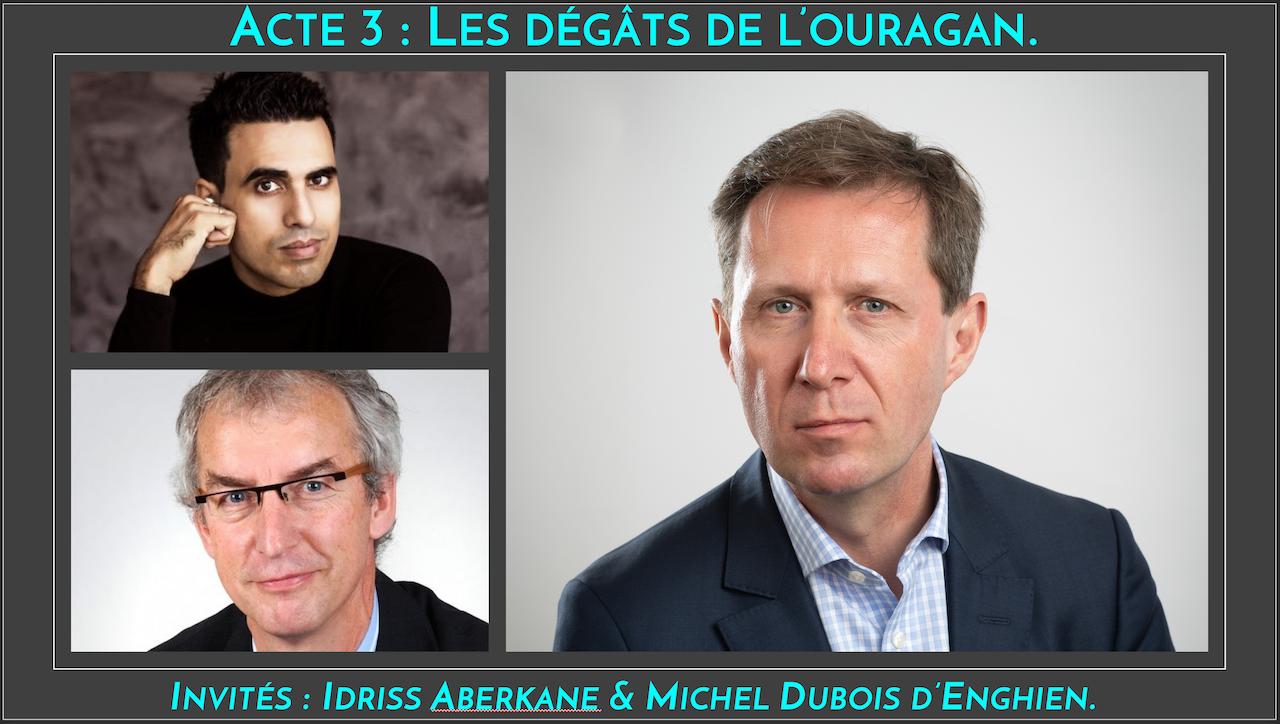 Acte 3 : Les dégâts du passage de l'ouragan Covid-19 avec deux invités : Idriss Aberkane et Michel Dubois d'Enghien.